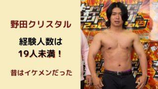 野田クリスタルの経験人数は19人未満!太ったのが残念だけど昔はイケメンだった!【画像】