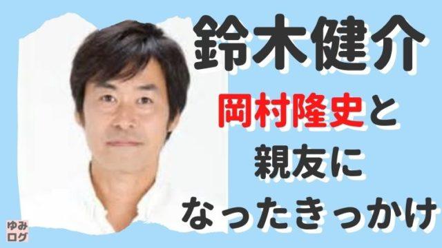 鈴木健介と岡村隆史が親友になったきっかけ!婚姻届の証人にも!