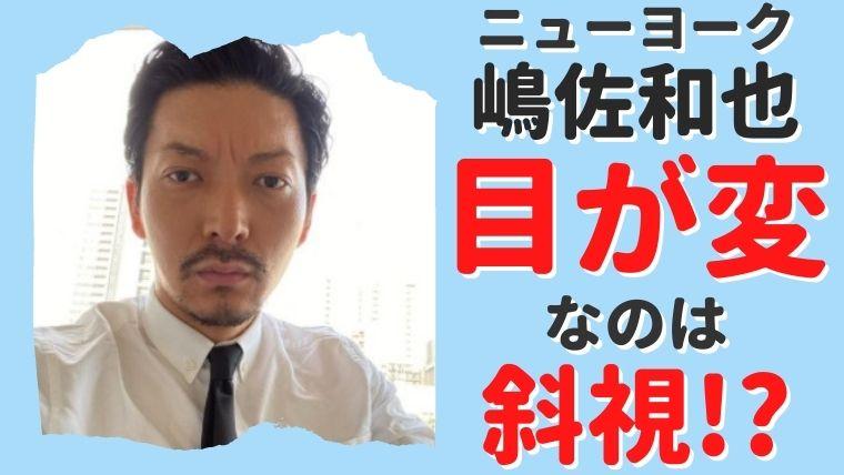 嶋佐和也の目が変なのは斜視のせい?瞳が外向いて離れてて怖い!?